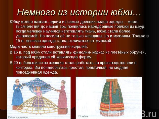 Немного из истории юбки…Юбку можно назвать одним из самых древних видов одежды – много тысячелетий до нашей эры появились набедренные повязки из шкур. Когда человек научился изготовлять ткань, юбка стала более узнаваемой. Но носили её не только женщ…