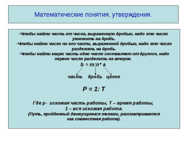 Математические понятия, утверждения. -Чтобы найти часть от числа, выраженную дробью, надо это число умножить на дробь.-Чтобы найти число по его части, выраженной дробью, надо это числоразделить на дробь.-Чтобы найти какую часть одно число составляет…