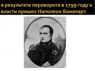 в результате переворота в 1799 году к власти пришел Наполеон Бонапарт.