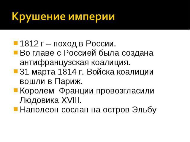 Крушение империи1812 г – поход в России.Во главе с Россией была создана антифранцузская коалиция.31 марта 1814 г. Войска коалиции вошли в Париж.Королем Франции провозгласили Людовика XVIII.Наполеон сослан на остров Эльбу