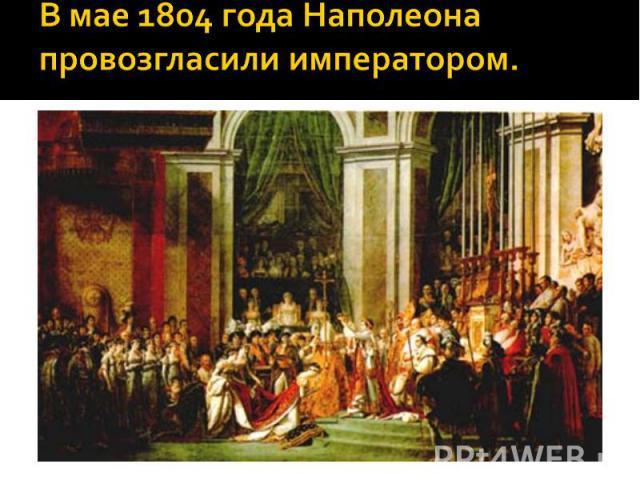 В мае 1804 года Наполеона провозгласили императором.