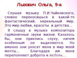 Львович Ольга, 9-аСлушая музыку П.И.Чайковского, словно переносишься в какой-то