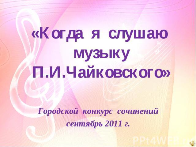 Когда я слушаю музыку П.И.Чайковского Городской конкурс сочинений сентябрь 2011 г.