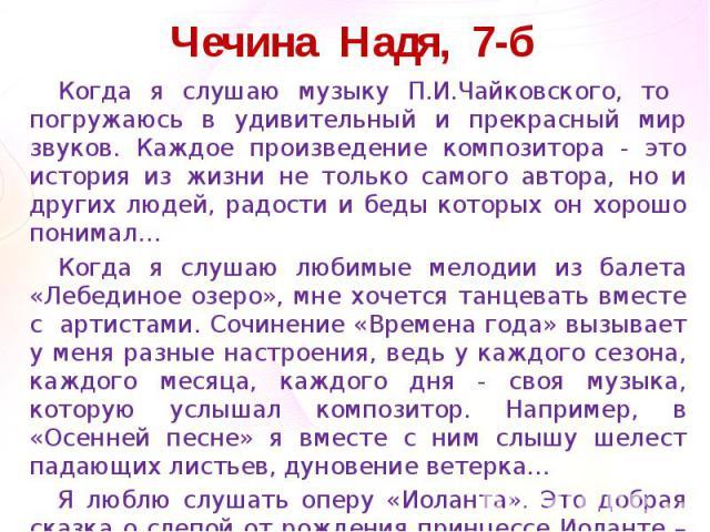 Чечина Надя, 7-б Когда я слушаю музыку П.И.Чайковского, то погружаюсь в удивительный и прекрасный мир звуков. Каждое произведение композитора - это история из жизни не только самого автора, но и других людей, радости и беды которых он хорошо понимал…