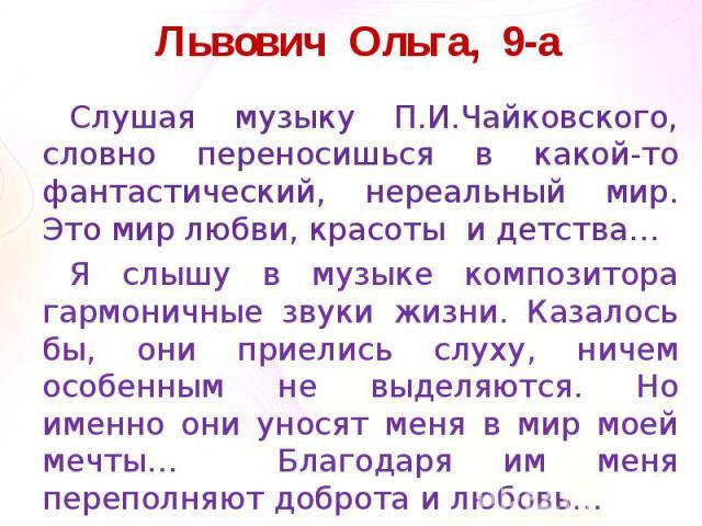 Львович Ольга, 9-аСлушая музыку П.И.Чайковского, словно переносишься в какой-то фантастический, нереальный мир. Это мир любви, красоты и детства… Я слышу в музыке композитора гармоничные звуки жизни. Казалось бы, они приелись слуху, ничем особенным …