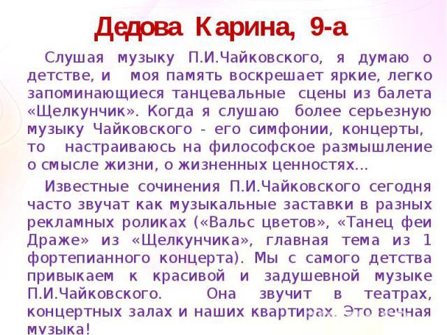 Дедова Карина, 9-а Слушая музыку П.И.Чайковского, я думаю о детстве, и моя память воскрешает яркие, легко запоминающиеся танцевальные сцены из балета «Щелкунчик». Когда я слушаю более серьезную музыку Чайковского - его симфонии, концерты, то настраи…