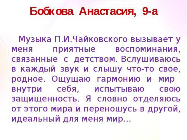 Бобкова Анастасия, 9-аМузыка П.И.Чайковского вызывает у меня приятные воспоминания, связанные с детством. Вслушиваюсь в каждый звук и слышу что-то свое, родное. Ощущаю гармонию и мир внутри себя, испытываю свою защищенность. Я словно отделяюсь от эт…