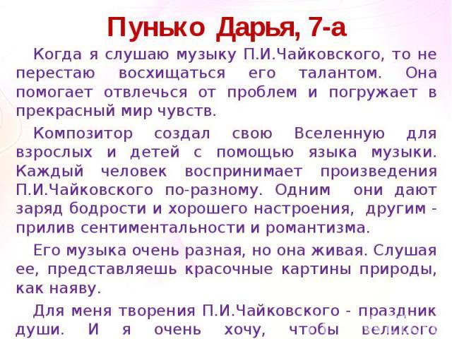 Пунько Дарья, 7-аКогда я слушаю музыку П.И.Чайковского, то не перестаю восхищаться его талантом. Она помогает отвлечься от проблем и погружает в прекрасный мир чувств.Композитор создал свою Вселенную для взрослых и детей с помощью языка музыки. Кажд…