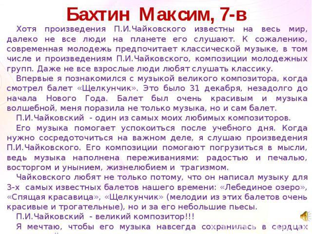 Бахтин Максим, 7-вХотя произведения П.И.Чайковского известны на весь мир, далеко не все люди на планете его слушают. К сожалению, современная молодежь предпочитает классической музыке, в том числе и произведениям П.И.Чайковского, композиции молодежн…