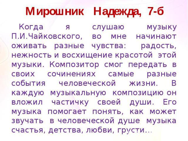 Мирошник Надежда, 7-бКогда я слушаю музыку П.И.Чайковского, во мне начинают оживать разные чувства: радость, нежность и восхищение красотой этой музыки. Композитор смог передать в своих сочинениях самые разные события человеческой жизни. В каждую му…