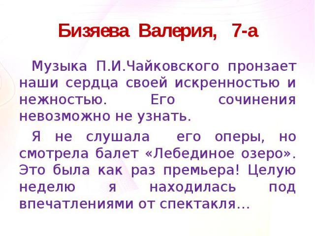 Бизяева Валерия, 7-аМузыка П.И.Чайковского пронзает наши сердца своей искренностью и нежностью. Его сочинения невозможно не узнать.Я не слушала его оперы, но смотрела балет «Лебединое озеро». Это была как раз премьера! Целую неделю я находилась под …