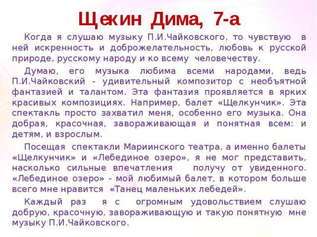 Щекин Дима, 7-аКогда я слушаю музыку П.И.Чайковского, то чувствую в ней искренность и доброжелательность, любовь к русской природе, русскому народу и ко всему человечеству.Думаю, его музыка любима всеми народами, ведь П.И.Чайковский - удивительный к…