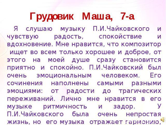 Грудовик Маша, 7-а Я слушаю музыку П.И.Чайковского и чувствую радость, спокойствие и вдохновение. Мне нравится, что композитор ищет во всем только хорошее и доброе, от этого на моей душе сразу становится приятно и спокойно. П.И.Чайковский был очень …