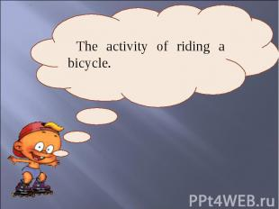 The activity of riding a bicycle.