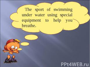 The sport of swimming under water using special equipment to help you breathe.