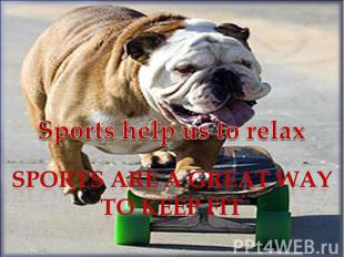 Sports help us to relax Sports are a great way to keep fit