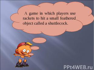 A game in which players use rackets to hit a small feathered object called a shu