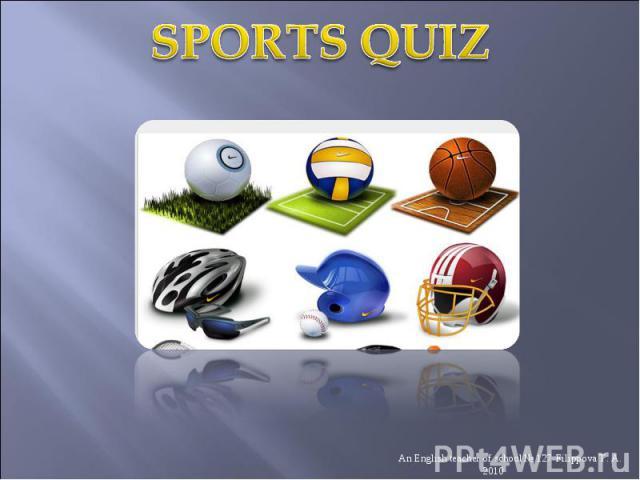 Sports Quiz An English teacher of school № 127 Filippova T. A. 2010