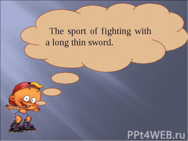 The sport of fighting with a long thin sword.