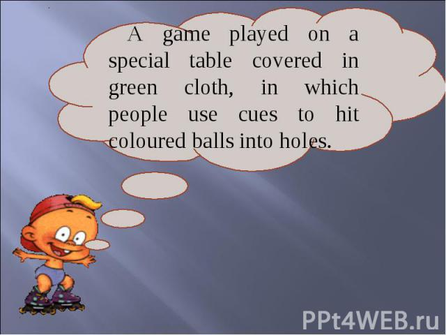 A game played on a special table covered in green cloth, in which people use cues to hit coloured balls into holes.