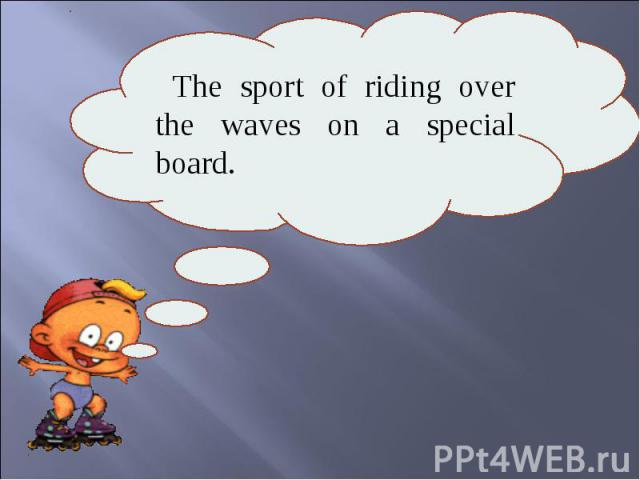 The sport of riding over the waves on a special board.