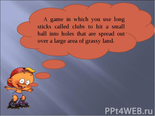 A game in which you use long sticks called clubs to hit a small ball into holes that are spread out over a large area of grassy land.