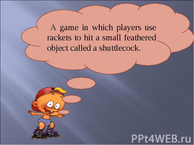 A game in which players use rackets to hit a small feathered object called a shuttlecock.