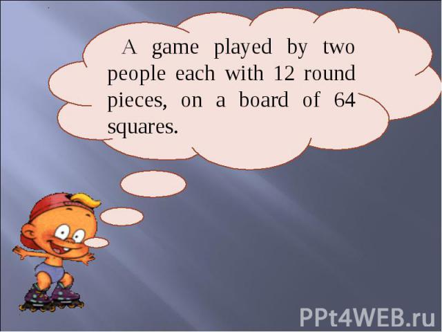 A game played by two people each with 12 round pieces, on a board of 64 squares.