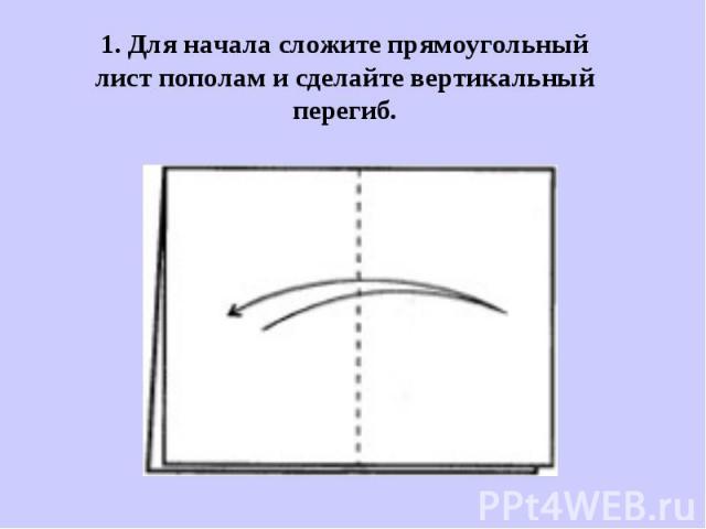 1. Для начала сложите прямоугольный лист пополам и сделайте вертикальный перегиб.