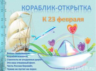 Кораблик-открыткаК 23 февраляВолны белопенные,Корабли военные,Строгость не уга