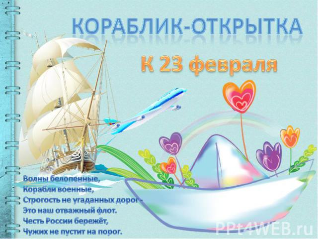 Кораблик-открыткаК 23 февраляВолны белопенные,Корабли военные,Строгость не угаданных дорог -Это наш отважный флот.Честь России бережёт,Чужих не пустит на порог.