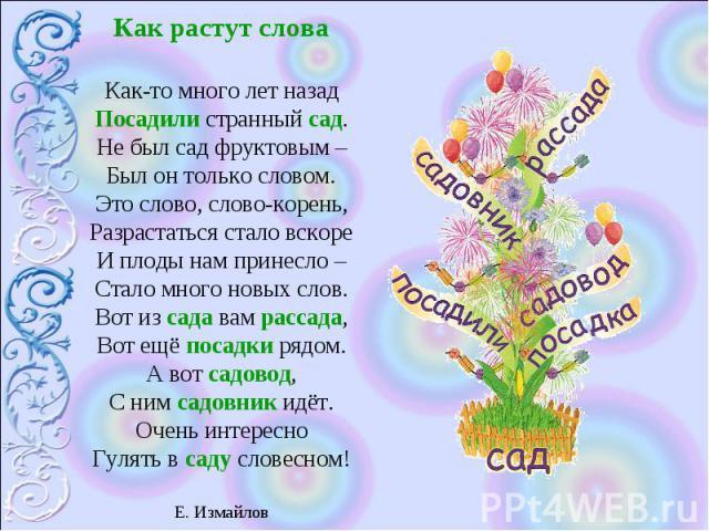 Как растут слова Как-то много лет назад Посадили странный сад.Не был сад фруктовым –Был он только словом.Это слово, слово-корень,Разрастаться стало вскоре И плоды нам принесло –Стало много новых слов.Вот из сада вам рассада,Вот ещё посадки рядом.А в…