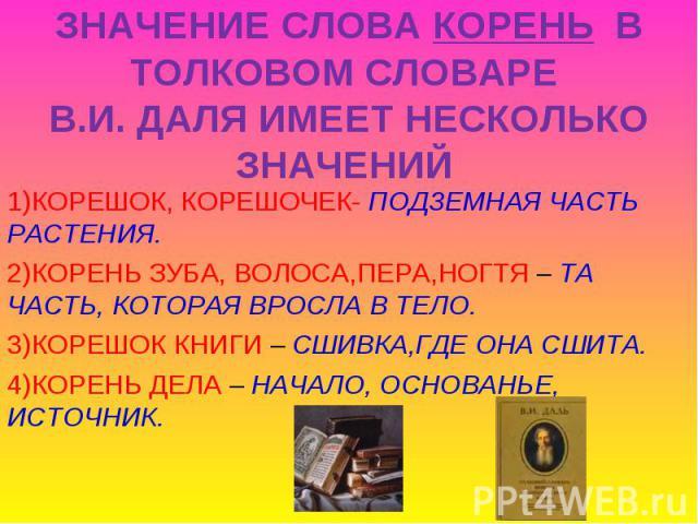 ЗНАЧЕНИЕ СЛОВА КОРЕНЬ В ТОЛКОВОМ СЛОВАРЕ В.И. ДАЛЯ ИМЕЕТ НЕСКОЛЬКО ЗНАЧЕНИЙ 1)КОРЕШОК, КОРЕШОЧЕК- ПОДЗЕМНАЯ ЧАСТЬ РАСТЕНИЯ.2)КОРЕНЬ ЗУБА, ВОЛОСА,ПЕРА,НОГТЯ – ТА ЧАСТЬ, КОТОРАЯ ВРОСЛА В ТЕЛО.3)КОРЕШОК КНИГИ – СШИВКА,ГДЕ ОНА СШИТА.4)КОРЕНЬ ДЕЛА – НАЧА…