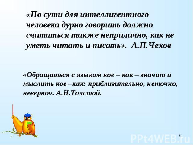 «По сути для интеллигентного человека дурно говорить должно считаться также неприлично, как не уметь читать и писать». А.П.Чехов«Обращаться с языком кое – как – значит и мыслить кое –как: приблизительно, неточно, неверно». А.Н.Толстой.