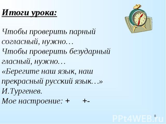 Итоги урока:Чтобы проверить парный согласный, нужно…Чтобы проверить безударный гласный, нужно…«Берегите наш язык, наш прекрасный русский язык…» И.Тургенев.Мое настроение: + +-