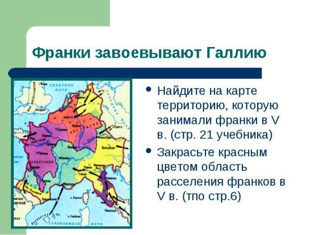 Франки завоевывают Галлию Найдите на карте территорию, которую занимали франки в V в. (стр. 21 учебника)Закрасьте красным цветом область расселения франков в V в. (тпо стр.6)