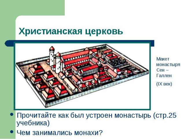 Христианская церковьМакет монастыря Сен – Галлен(IX век)Прочитайте как был устроен монастырь (стр.25 учебника) Чем занимались монахи?