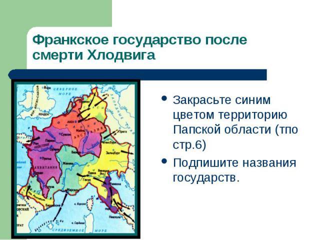 Франкское государство после смерти Хлодвига Закрасьте синим цветом территорию Папской области (тпо стр.6) Подпишите названия государств.