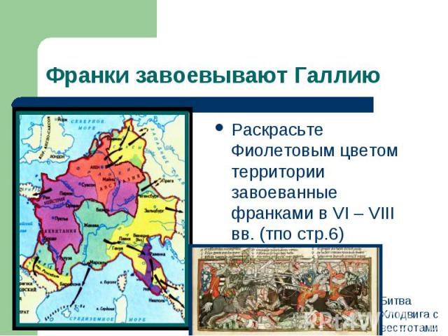 Франки завоевывают ГаллиюРаскрасьте Фиолетовым цветом территории завоеванные франками в VI – VIII вв. (тпо стр.6) Битва Хлодвига с вестготами