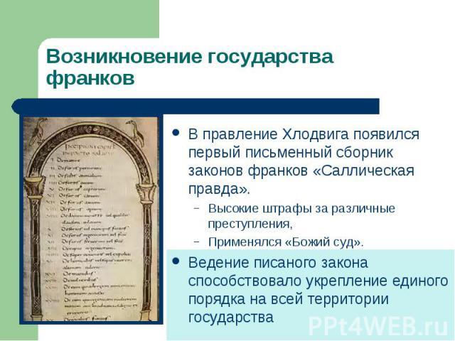 Возникновение государства франковВ правление Хлодвига появился первый письменный сборник законов франков «Саллическая правда».Высокие штрафы за различные преступления, Применялся «Божий суд».Ведение писаного закона способствовало укрепление единого …