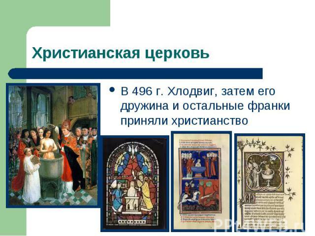 Христианская церковьВ 496 г. Хлодвиг, затем его дружина и остальные франки приняли христианство