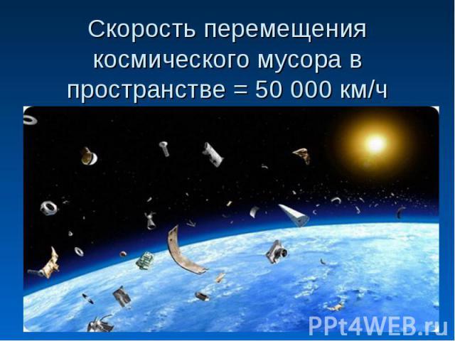 Скорость перемещения космического мусора в пространстве = 50 000 км/ч