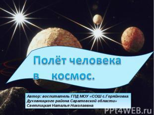 Полёт человека в космос Автор: воспитатель ГПД МОУ «СОШ с.Горяйновка Духовницког