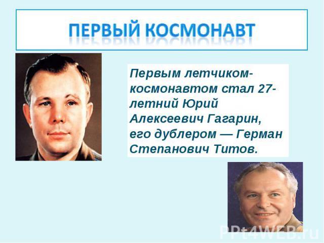 Первый космонавт Первым летчиком-космонавтом стал 27-летний Юрий Алексеевич Гагарин, его дублером — Герман Степанович Титов.
