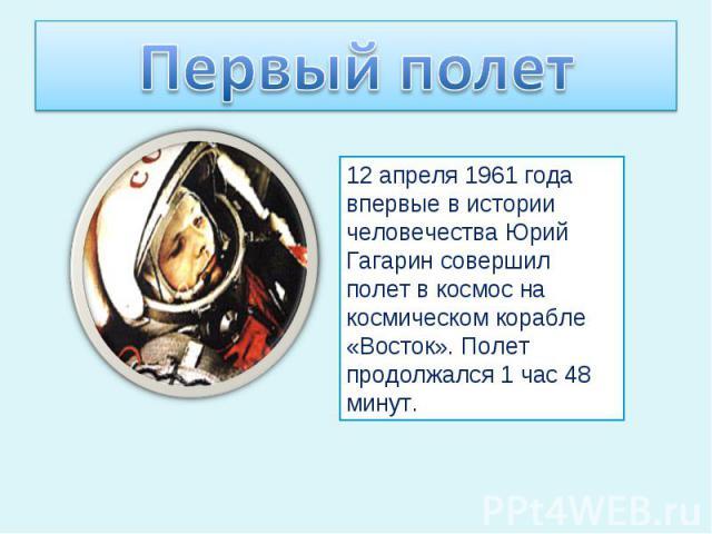 Первый полет12 апреля 1961 года впервые в истории человечества Юрий Гагарин совершил полет в космос на космическом корабле «Восток». Полет продолжался 1 час 48 минут.