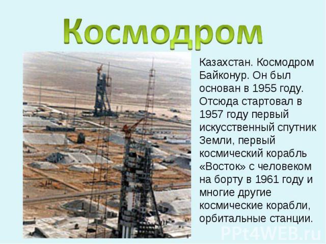 КосмодромКазахстан. Космодром Байконур. Он был основан в 1955 году. Отсюда стартовал в 1957 году первый искусственный спутник Земли, первый космический корабль «Восток» с человеком на борту в 1961 году и многие другие космические корабли, орбитальны…