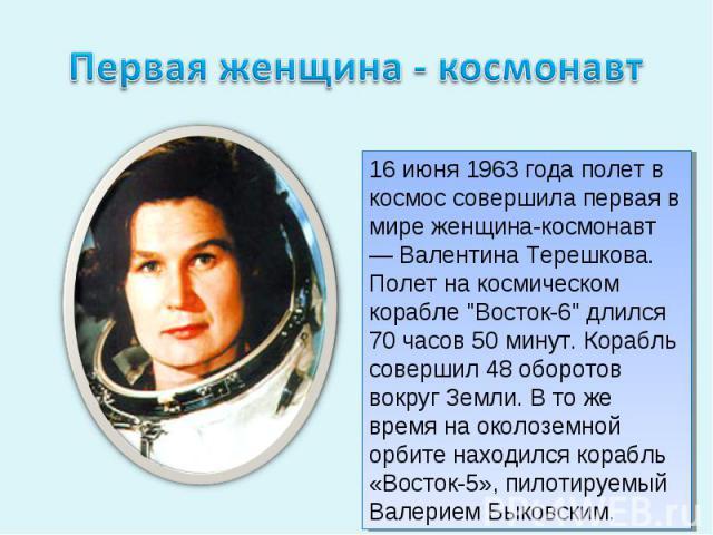 Первая женщина - космонавт16 июня 1963 года полет в космос совершила первая в мире женщина-космонавт — Валентина Терешкова. Полет на космическом корабле