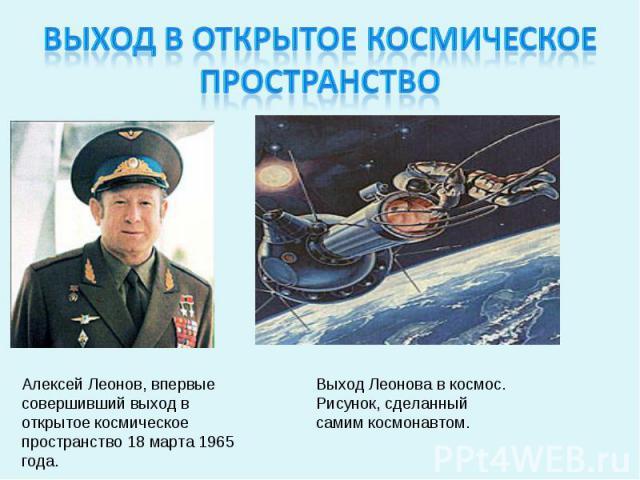 Выход в открытое космическое пространствоАлексей Леонов, впервые совершивший выход в открытое космическое пространство 18 марта 1965 года.Выход Леонова в космос. Рисунок, сделанный самим космонавтом.