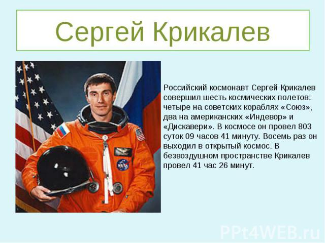 Сергей КрикалевРоссийский космонавт Сергей Крикалев совершил шесть космических полетов: четыре на советских кораблях «Союз», два на американских «Индевор» и «Дискавери». В космосе он провел 803 суток 09 часов 41 минуту. Восемь раз он выходил в откры…