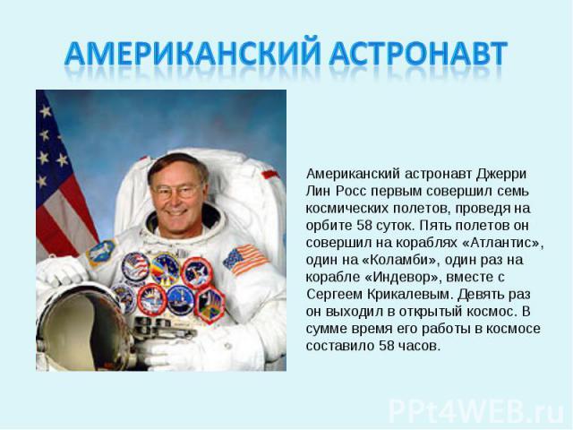 Американский астронавтАмериканский астронавт Джерри Лин Росс первым совершил семь космических полетов, проведя на орбите 58 суток. Пять полетов он совершил на кораблях «Атлантис», один на «Коламби», один раз на корабле «Индевор», вместе с Сергеем Кр…